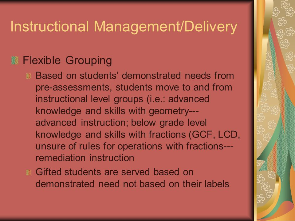 Instructional Management/Delivery Flexible Grouping Based on students' demonstrated needs from pre-assessments, students move to and from instructional level groups (i.e.: advanced knowledge and skills with geometry--- advanced instruction; below grade level knowledge and skills with fractions (GCF, LCD, unsure of rules for operations with fractions--- remediation instruction Gifted students are served based on demonstrated need not based on their labels
