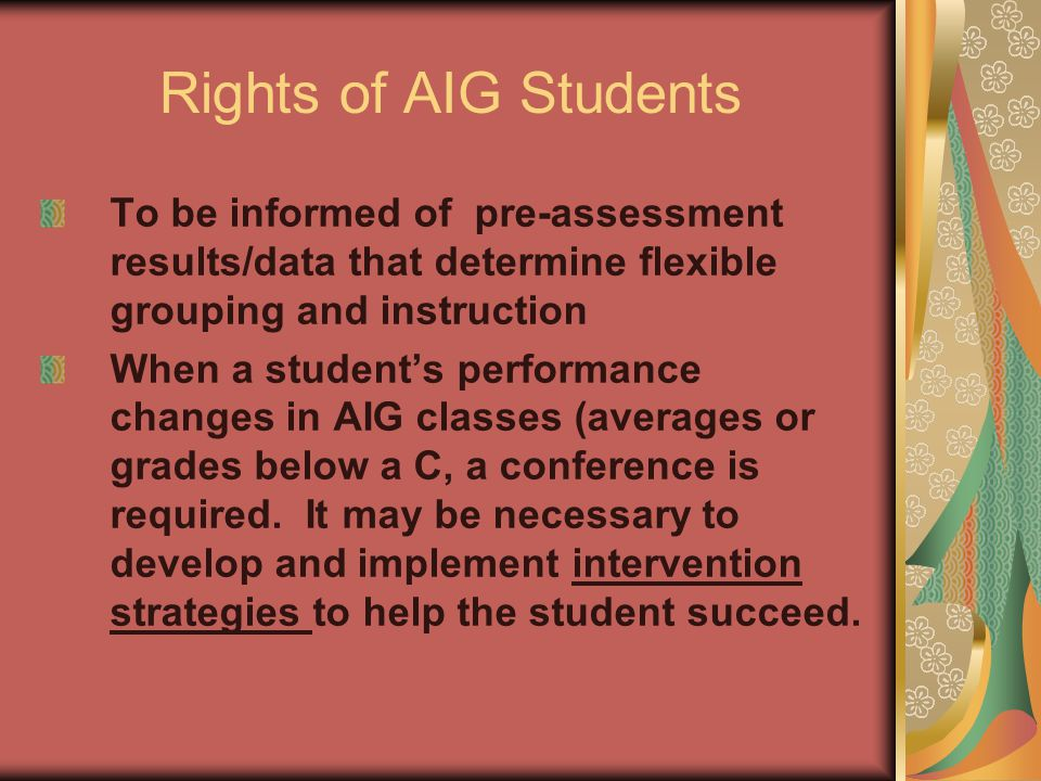 Rights of AIG Students To be informed of pre-assessment results/data that determine flexible grouping and instruction When a student's performance changes in AIG classes (averages or grades below a C, a conference is required.