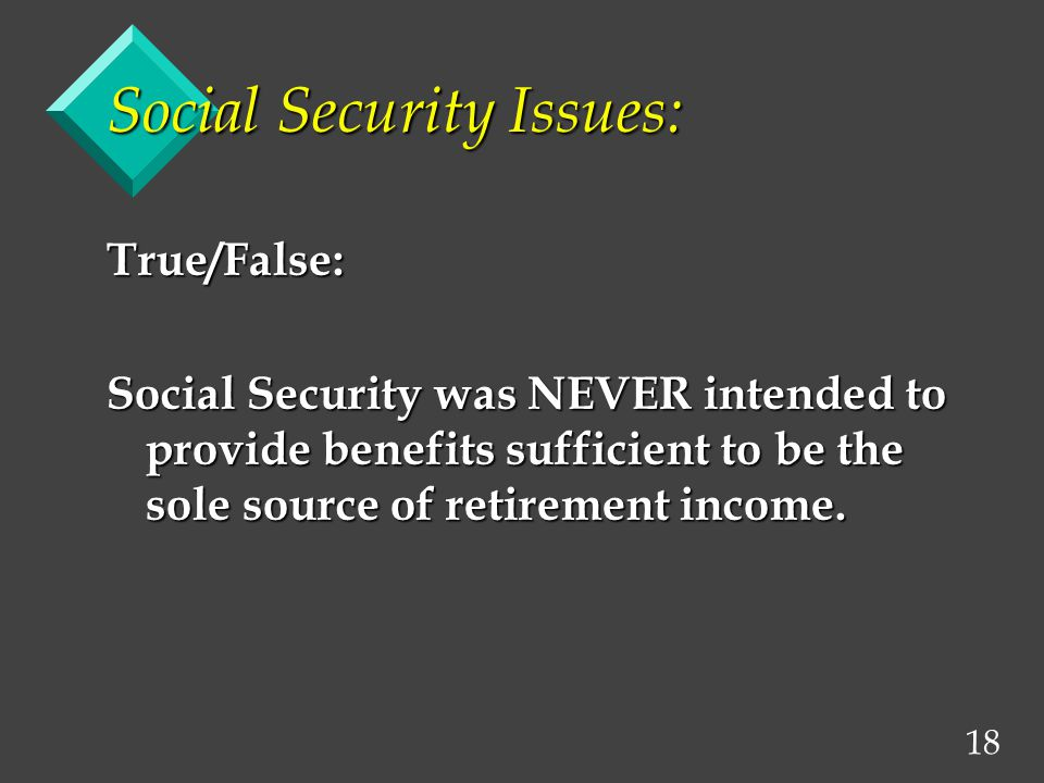 18 Social Security Issues: True/False: Social Security was NEVER intended to provide benefits sufficient to be the sole source of retirement income.