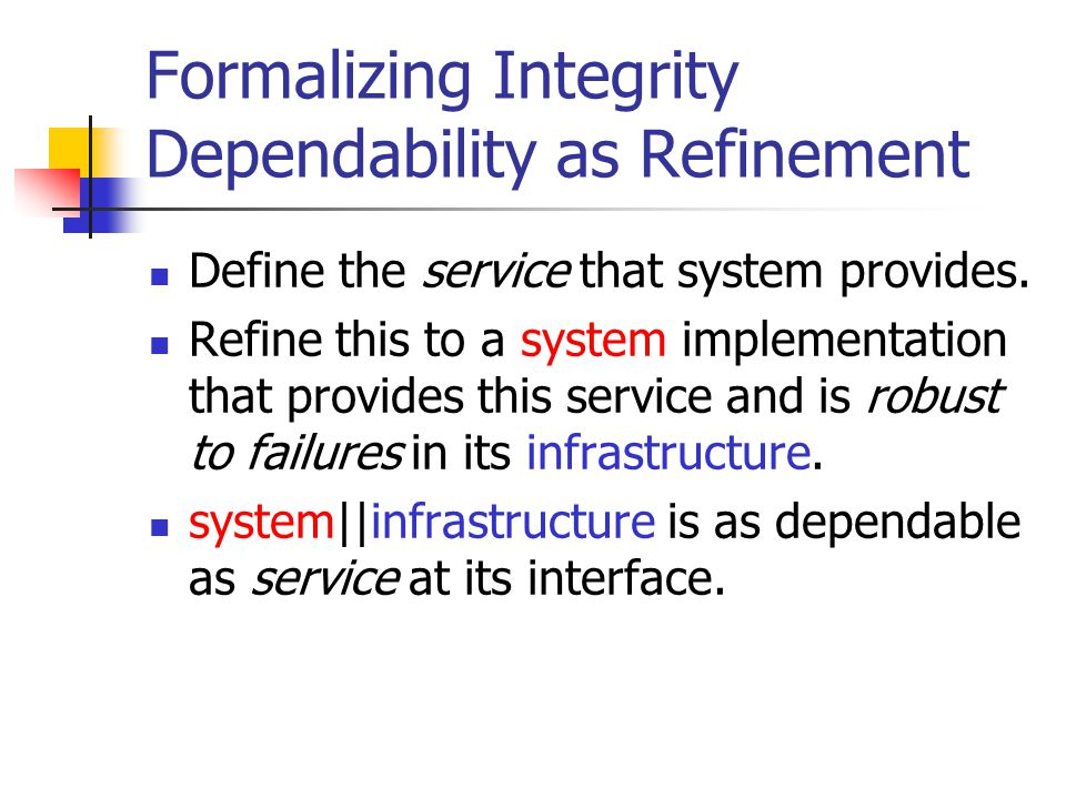 Formalizing Integrity Dependability as Refinement Define the service that system provides.