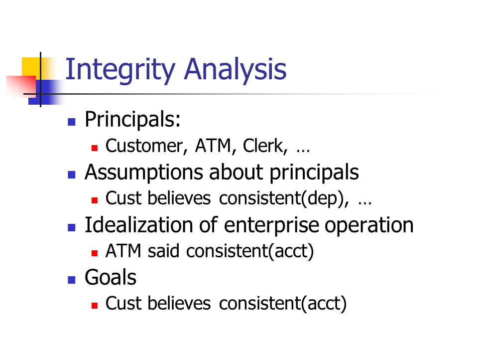 Integrity Analysis Principals: Customer, ATM, Clerk, … Assumptions about principals Cust believes consistent(dep), … Idealization of enterprise operation ATM said consistent(acct) Goals Cust believes consistent(acct)