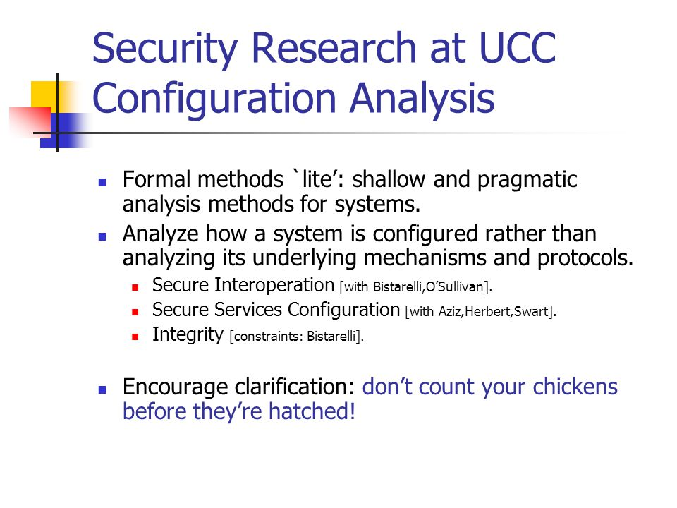 Security Research at UCC Configuration Analysis Formal methods `lite': shallow and pragmatic analysis methods for systems.