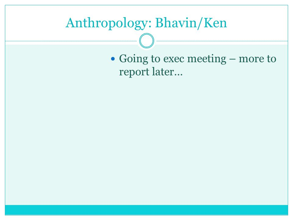 Anthropology: Bhavin/Ken Going to exec meeting – more to report later…