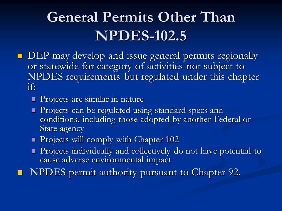 General Permits Other Than NPDES-102.5 DEP may develop and issue general permits regionally or statewide for category of activities not subject to NPDES requirements but regulated under this chapter if: DEP may develop and issue general permits regionally or statewide for category of activities not subject to NPDES requirements but regulated under this chapter if: Projects are similar in nature Projects are similar in nature Projects can be regulated using standard specs and conditions, including those adopted by another Federal or State agency Projects can be regulated using standard specs and conditions, including those adopted by another Federal or State agency Projects will comply with Chapter 102 Projects will comply with Chapter 102 Projects individually and collectively do not have potential to cause adverse environmental impact Projects individually and collectively do not have potential to cause adverse environmental impact NPDES permit authority pursuant to Chapter 92.