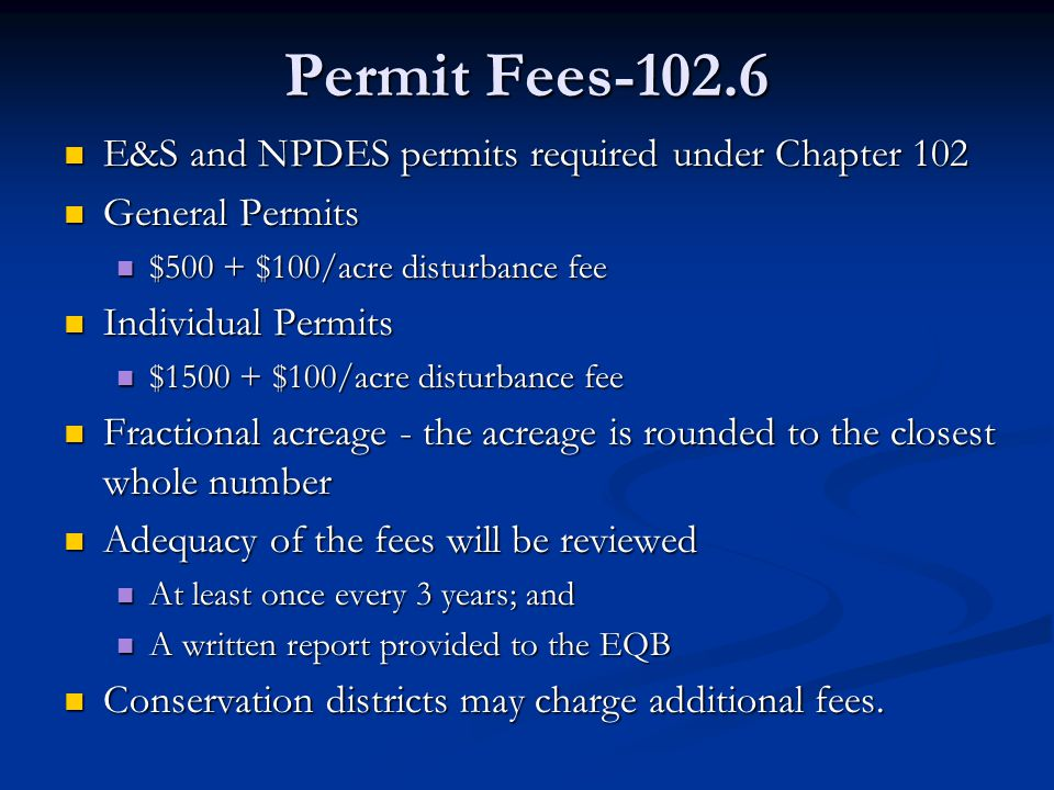 Permit Fees-102.6 E&S and NPDES permits required under Chapter 102 E&S and NPDES permits required under Chapter 102 General Permits General Permits $500 + $100/acre disturbance fee $500 + $100/acre disturbance fee Individual Permits Individual Permits $1500 + $100/acre disturbance fee $1500 + $100/acre disturbance fee Fractional acreage - the acreage is rounded to the closest whole number Fractional acreage - the acreage is rounded to the closest whole number Adequacy of the fees will be reviewed Adequacy of the fees will be reviewed At least once every 3 years; and At least once every 3 years; and A written report provided to the EQB A written report provided to the EQB Conservation districts may charge additional fees.