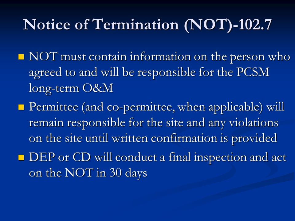 Notice of Termination (NOT)-102.7 NOT must contain information on the person who agreed to and will be responsible for the PCSM long-term O&M NOT must contain information on the person who agreed to and will be responsible for the PCSM long-term O&M Permittee (and co-permittee, when applicable) will remain responsible for the site and any violations on the site until written confirmation is provided Permittee (and co-permittee, when applicable) will remain responsible for the site and any violations on the site until written confirmation is provided DEP or CD will conduct a final inspection and act on the NOT in 30 days DEP or CD will conduct a final inspection and act on the NOT in 30 days