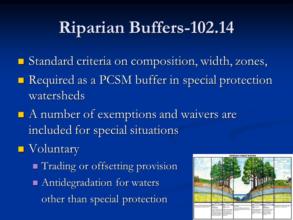 Riparian Buffers-102.14 Standard criteria on composition, width, zones, Standard criteria on composition, width, zones, Required as a PCSM buffer in special protection watersheds Required as a PCSM buffer in special protection watersheds A number of exemptions and waivers are included for special situations A number of exemptions and waivers are included for special situations Voluntary Voluntary Trading or offsetting provision Trading or offsetting provision Antidegradation for waters Antidegradation for waters other than special protection