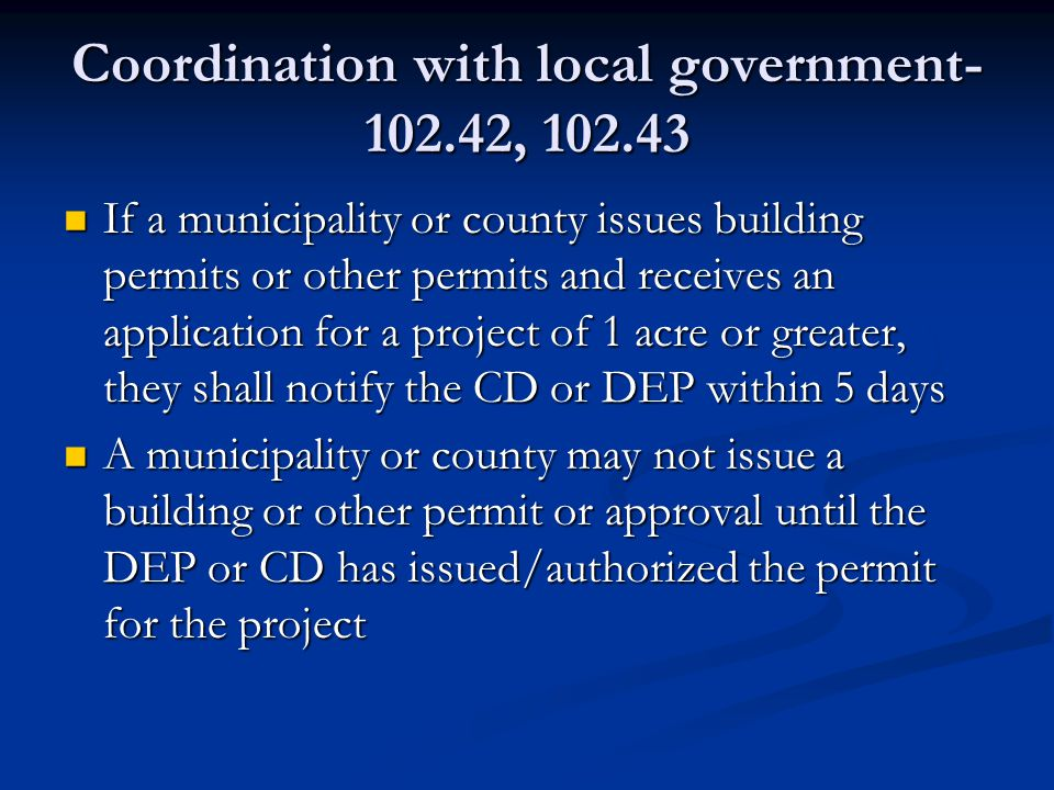 Coordination with local government- 102.42, 102.43 If a municipality or county issues building permits or other permits and receives an application for a project of 1 acre or greater, they shall notify the CD or DEP within 5 days If a municipality or county issues building permits or other permits and receives an application for a project of 1 acre or greater, they shall notify the CD or DEP within 5 days A municipality or county may not issue a building or other permit or approval until the DEP or CD has issued/authorized the permit for the project A municipality or county may not issue a building or other permit or approval until the DEP or CD has issued/authorized the permit for the project