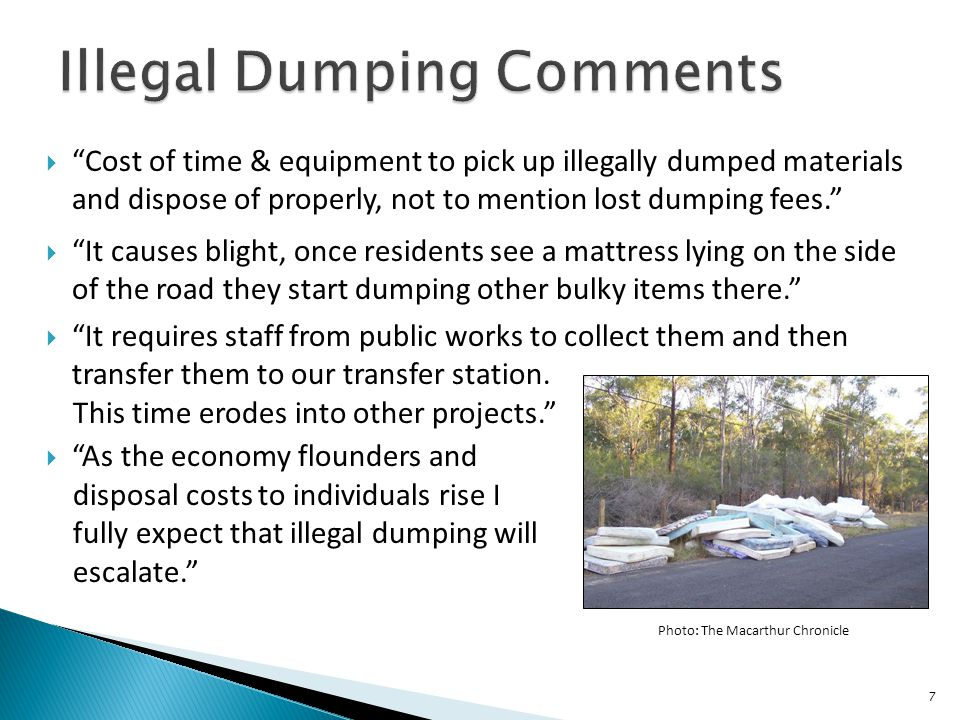 " ""Cost of time & equipment to pick up illegally dumped materials and dispose of properly, not to mention lost dumping fees.""  ""It causes blight, onc"