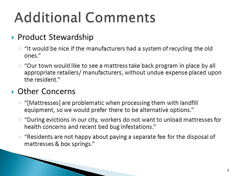 " Product Stewardship ◦ ""It would be nice if the manufacturers had a system of recycling the old ones."" ◦ ""Our town would like to see a mattress take"
