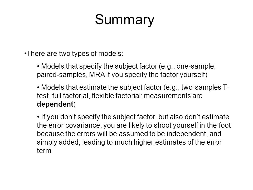 Summary There are two types of models: Models that specify the subject factor (e.g., one-sample, paired-samples, MRA if you specify the factor yourself) Models that estimate the subject factor (e.g., two-samples T- test, full factorial, flexible factorial; measurements are dependent) If you don't specify the subject factor, but also don't estimate the error covariance, you are likely to shoot yourself in the foot because the errors will be assumed to be independent, and simply added, leading to much higher estimates of the error term
