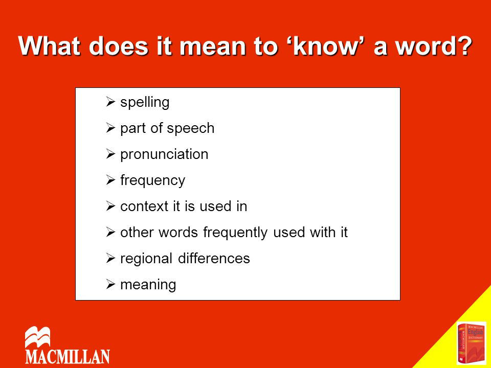 What does it mean to 'know' a word?  spelling  part of speech  pronunciation  frequency  context it is used in  other words frequently used with