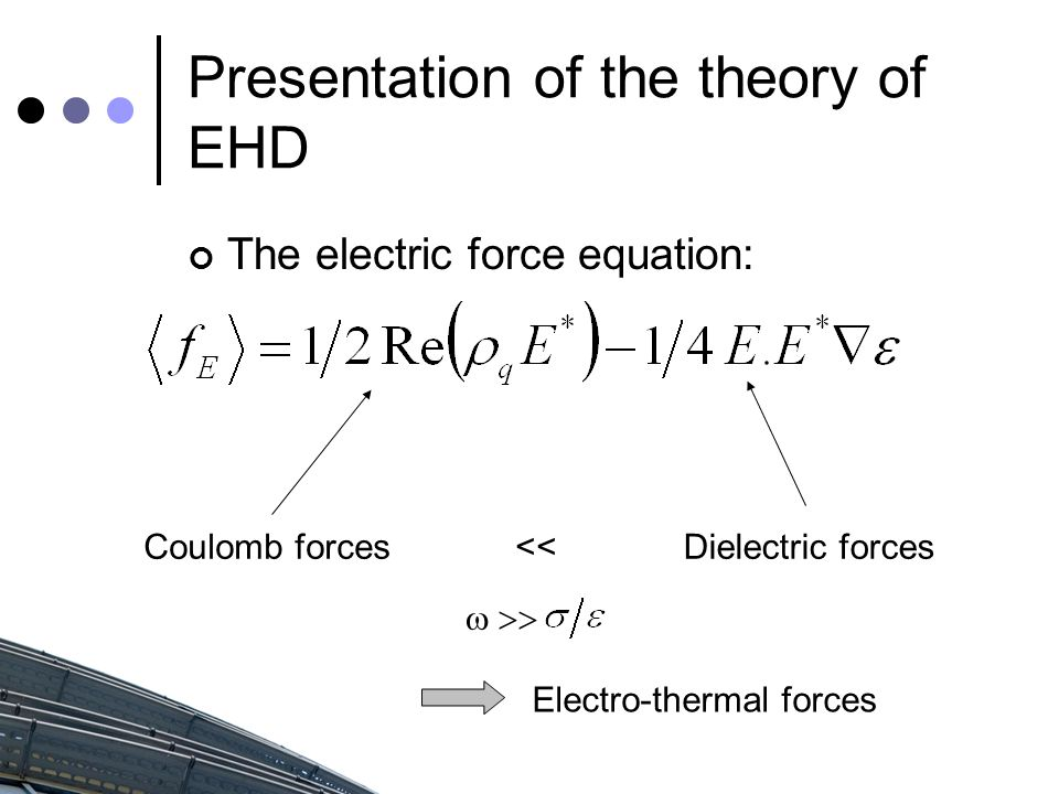 Presentation of the theory of EHD The electric force equation: Coulomb forcesDielectric forces  << Electro-thermal forces