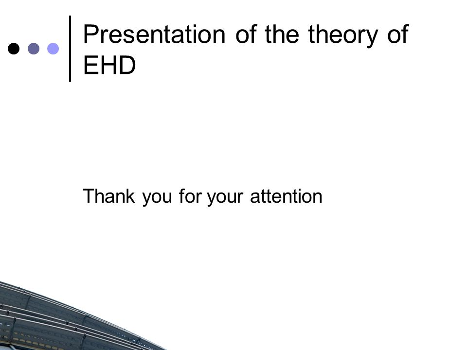 Presentation of the theory of EHD Thank you for your attention
