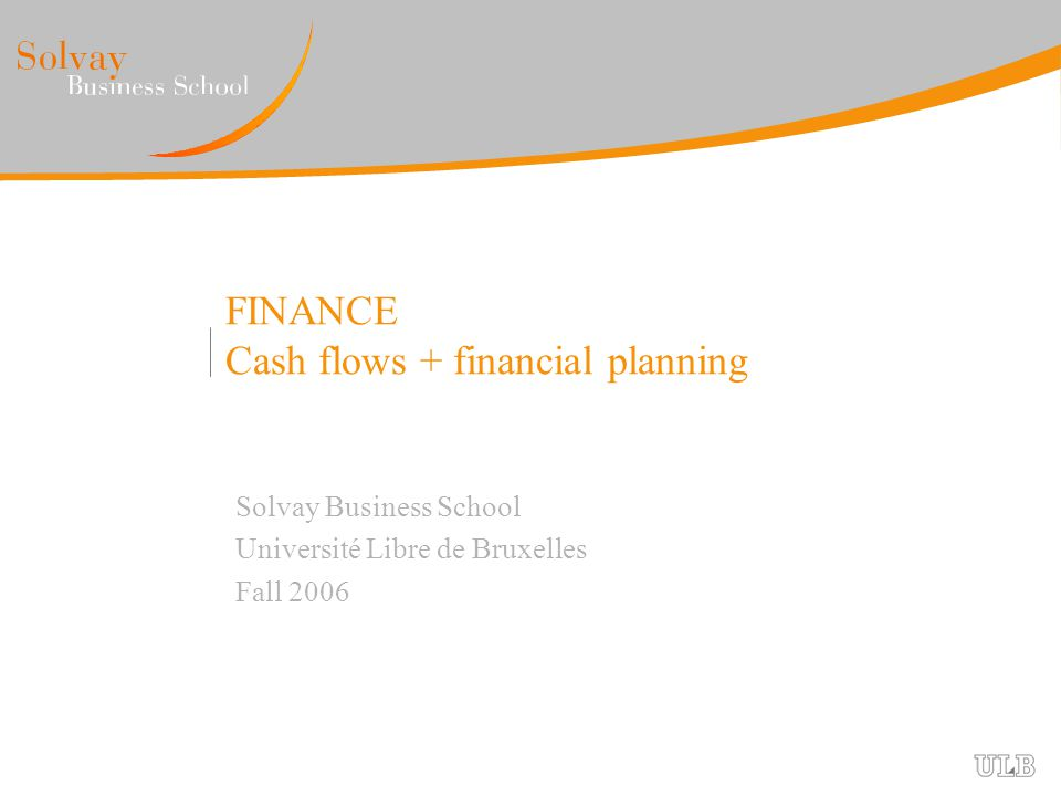 FINANCE Cash flows + financial planning Solvay Business School Université Libre de Bruxelles Fall 2006