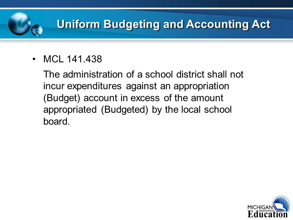 MCL 141.438 The administration of a school district shall not incur expenditures against an appropriation (Budget) account in excess of the amount app