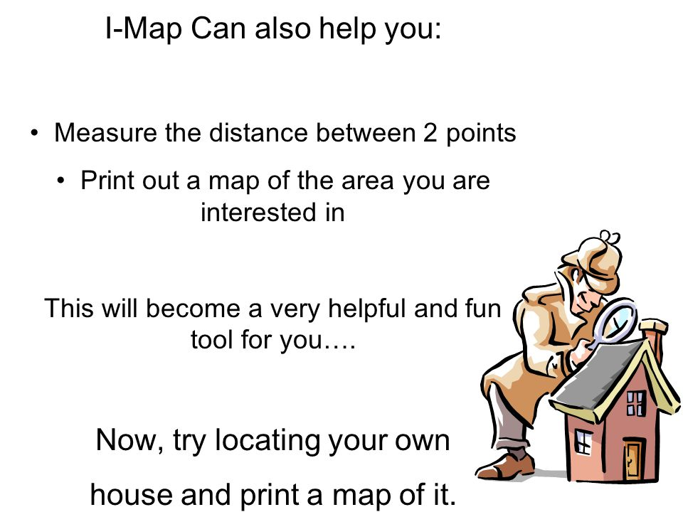 I-Map Can also help you: Measure the distance between 2 points Print out a map of the area you are interested in This will become a very helpful and f