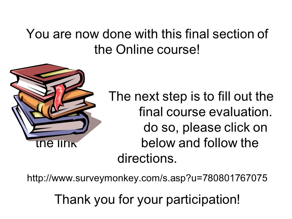 You are now done with this final section of the Online course! The next step is to fill out the final course evaluation. To do so, please click on the