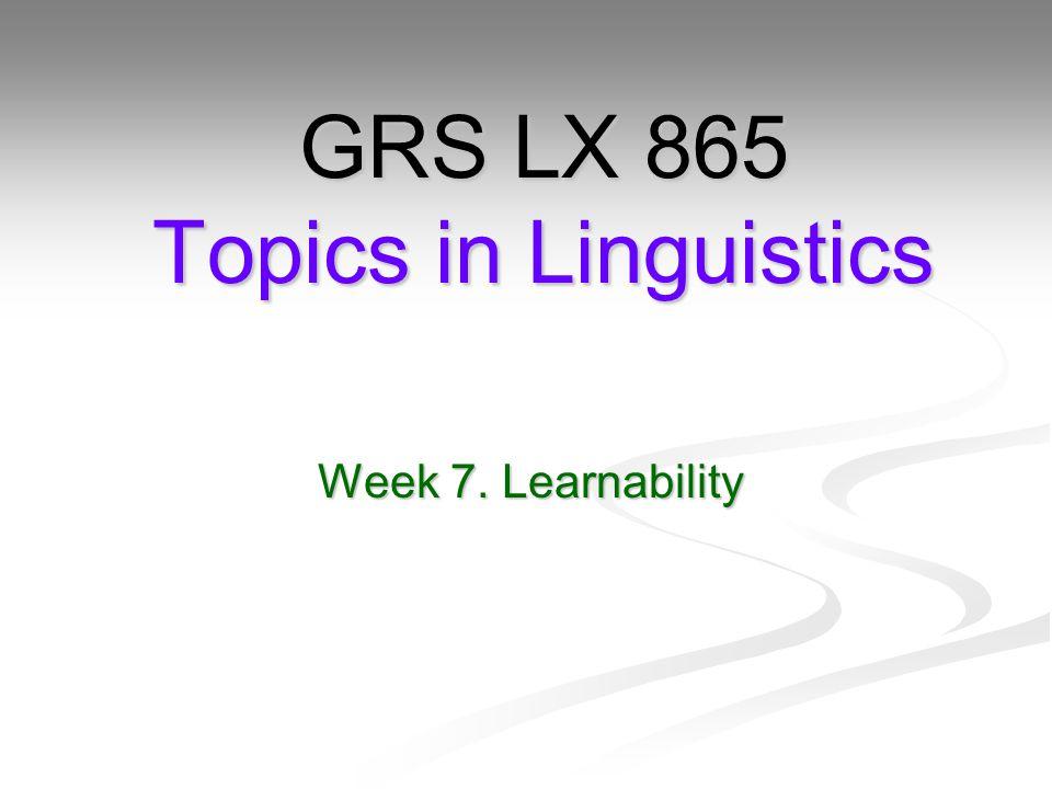Week 7. Learnability GRS LX 865 Topics in Linguistics