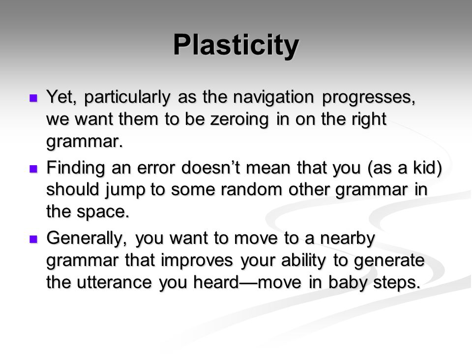 Plasticity Yet, particularly as the navigation progresses, we want them to be zeroing in on the right grammar.