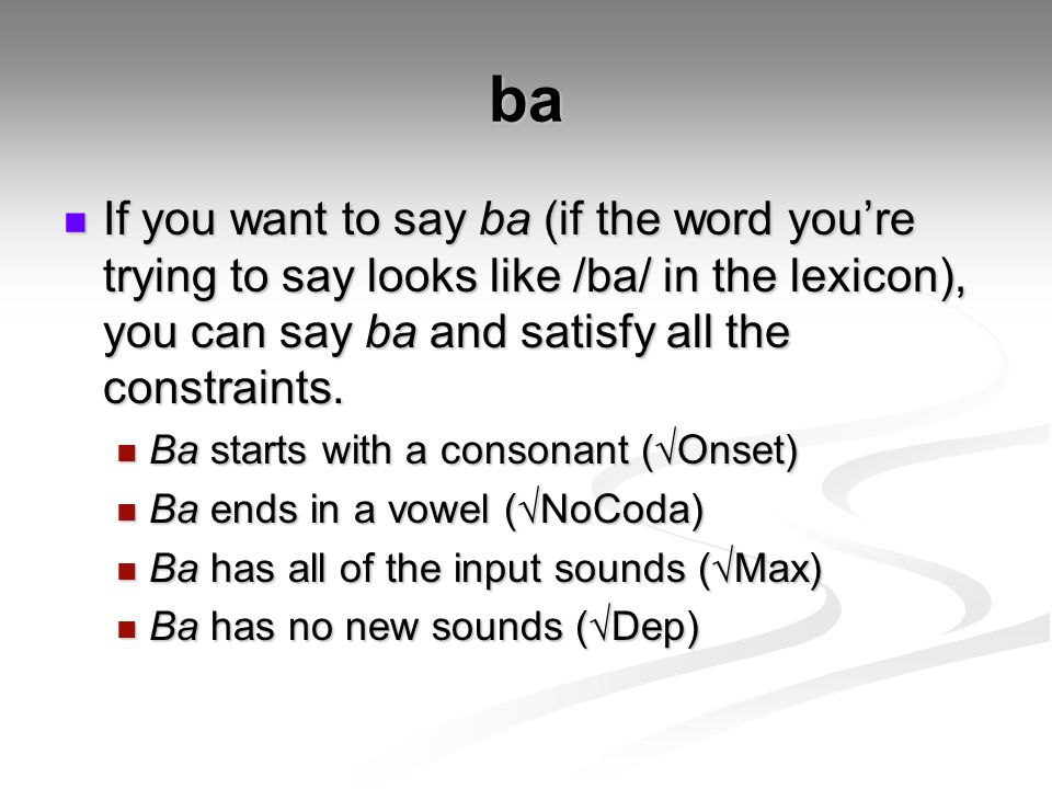 ba If you want to say ba (if the word you're trying to say looks like /ba/ in the lexicon), you can say ba and satisfy all the constraints.