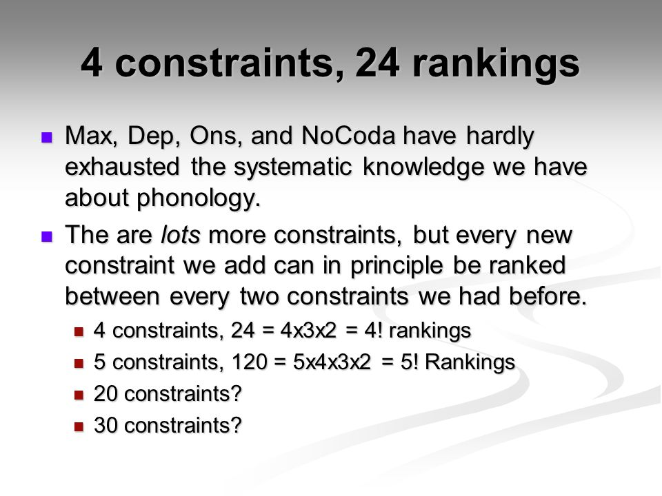 4 constraints, 24 rankings Max, Dep, Ons, and NoCoda have hardly exhausted the systematic knowledge we have about phonology.