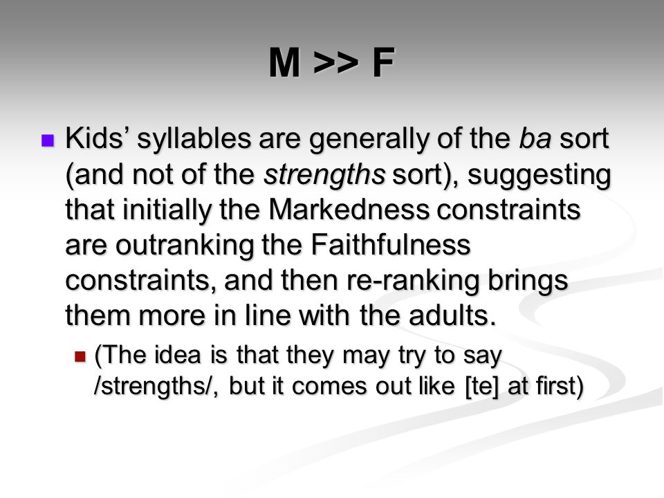 M >> F Kids' syllables are generally of the ba sort (and not of the strengths sort), suggesting that initially the Markedness constraints are outranking the Faithfulness constraints, and then re-ranking brings them more in line with the adults.