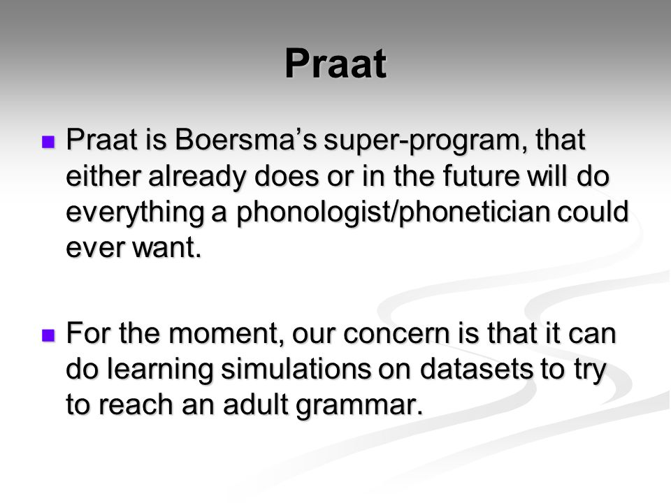 Praat Praat is Boersma's super-program, that either already does or in the future will do everything a phonologist/phonetician could ever want.