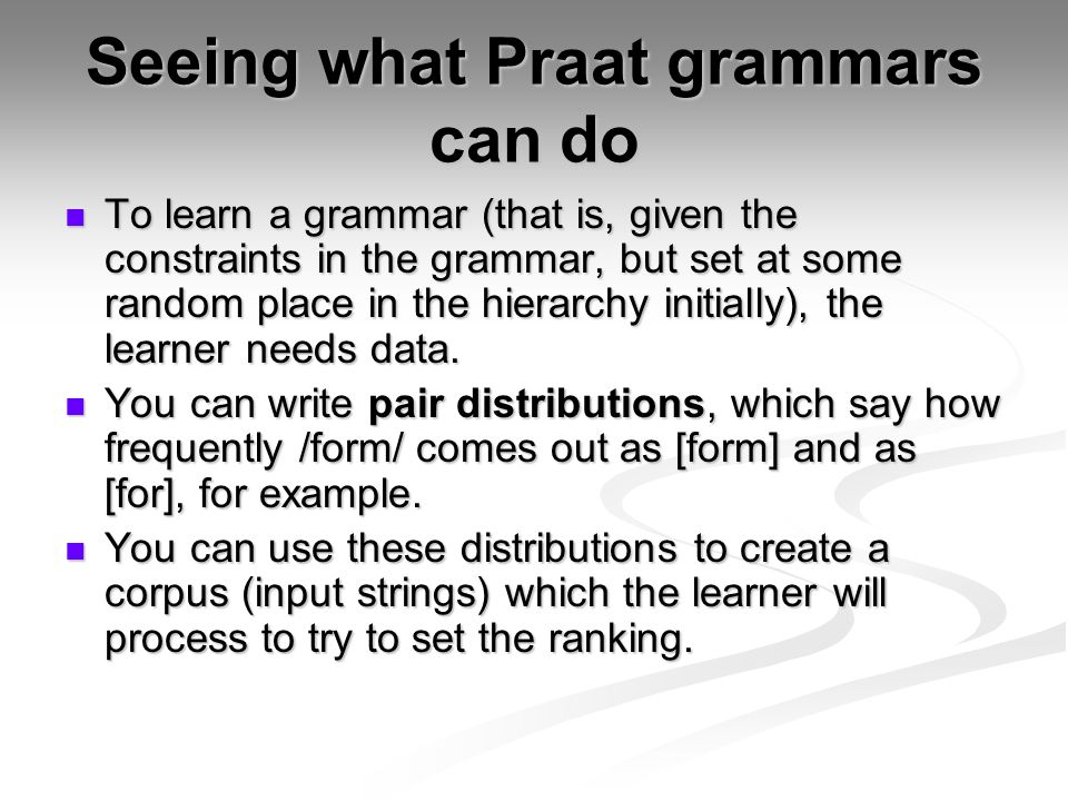 Seeing what Praat grammars can do To learn a grammar (that is, given the constraints in the grammar, but set at some random place in the hierarchy initially), the learner needs data.