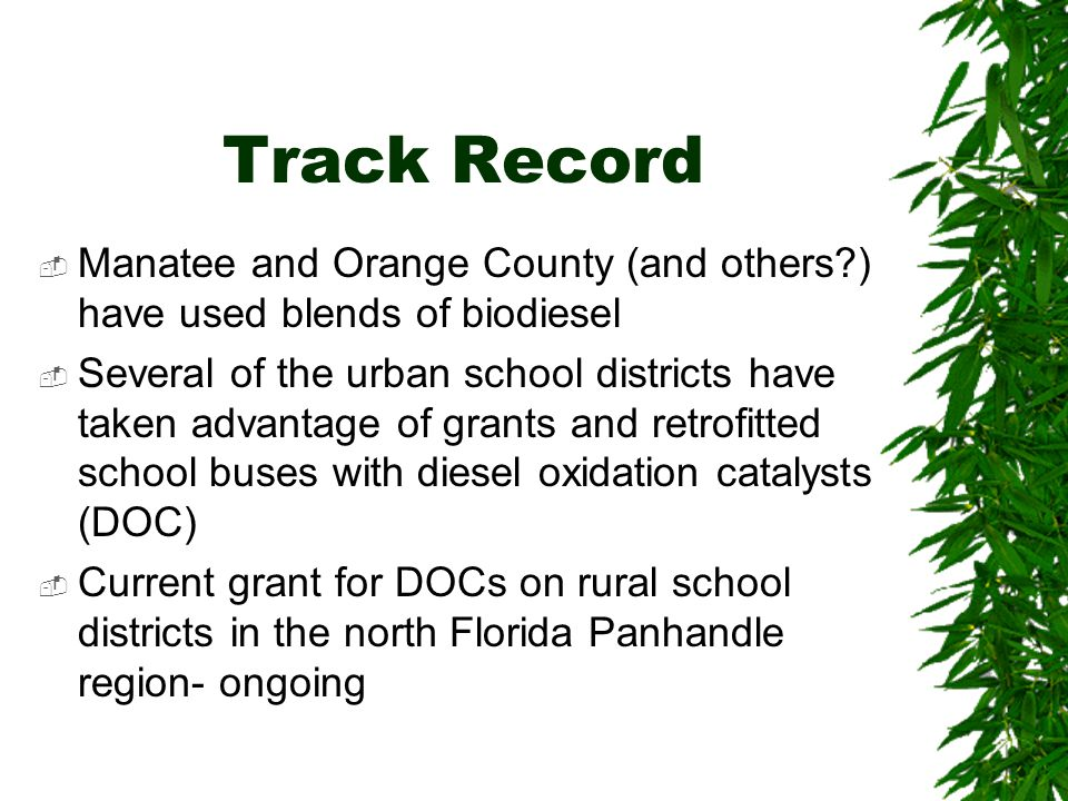 Track Record  Manatee and Orange County (and others?) have used blends of biodiesel  Several of the urban school districts have taken advantage of g