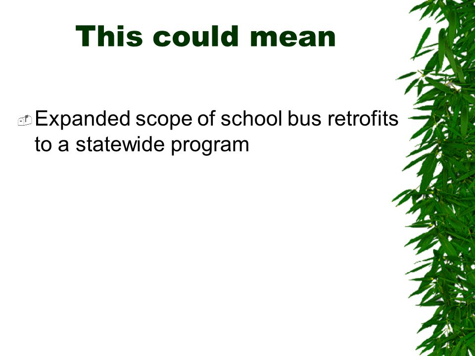 This could mean  Expanded scope of school bus retrofits to a statewide program