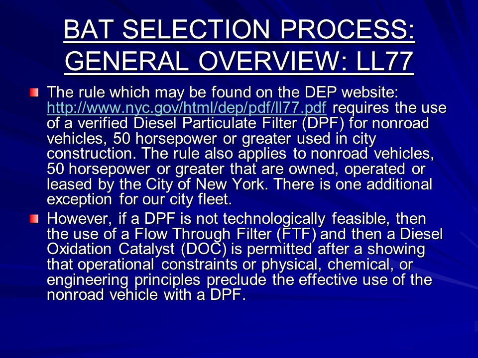BAT SELECTION PROCESS: GENERAL OVERVIEW: LL77 The rule which may be found on the DEP website: http://www.nyc.gov/html/dep/pdf/ll77.pdf requires the use of a verified Diesel Particulate Filter (DPF) for nonroad vehicles, 50 horsepower or greater used in city construction.
