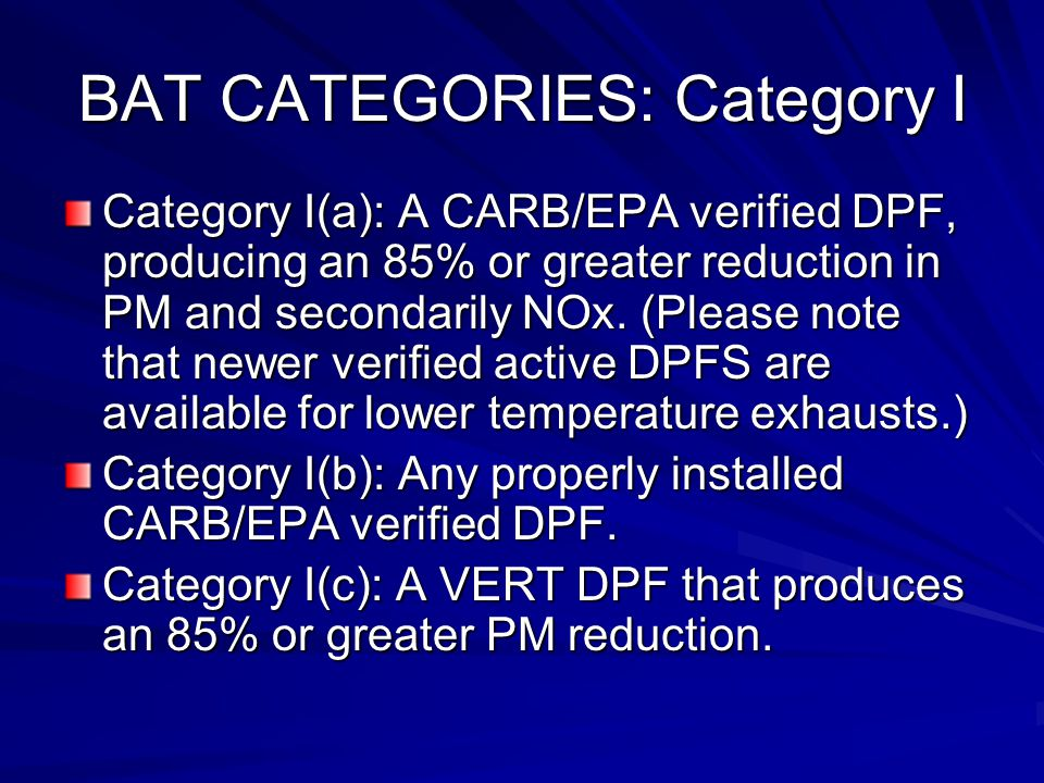 BAT CATEGORIES: Category I Category I(a): A CARB/EPA verified DPF, producing an 85% or greater reduction in PM and secondarily NOx.