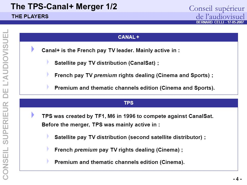 Conseil supérieur de l'audiovisuel DEP – Pierre PETILLAULT, Didier GUILLOUX, Bernard CELLI – 20/10/2006 - 4 - CONSEIL SUPERIEUR DE L'AUDIOVISUEL BERNARD CELLI - 17-05-2007 The TPS-Canal+ Merger 1/2 CANAL + Canal+ is the French pay TV leader.