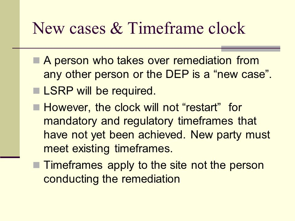 New cases & Timeframe clock A person who takes over remediation from any other person or the DEP is a new case .