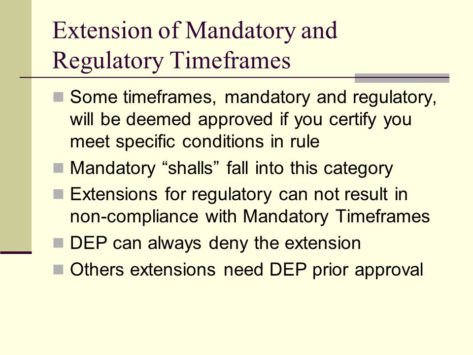 Extension of Mandatory and Regulatory Timeframes Some timeframes, mandatory and regulatory, will be deemed approved if you certify you meet specific conditions in rule Mandatory shalls fall into this category Extensions for regulatory can not result in non-compliance with Mandatory Timeframes DEP can always deny the extension Others extensions need DEP prior approval