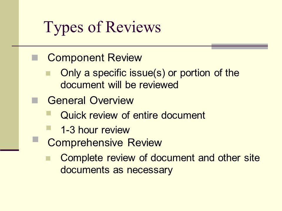 Types of Reviews Component Review Only a specific issue(s) or portion of the document will be reviewed General Overview  Quick review of entire document  1-3 hour review  Comprehensive Review Complete review of document and other site documents as necessary