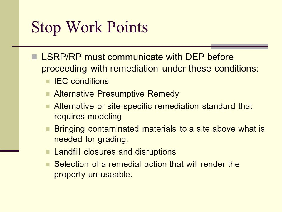 Stop Work Points LSRP/RP must communicate with DEP before proceeding with remediation under these conditions: IEC conditions Alternative Presumptive Remedy Alternative or site-specific remediation standard that requires modeling Bringing contaminated materials to a site above what is needed for grading.
