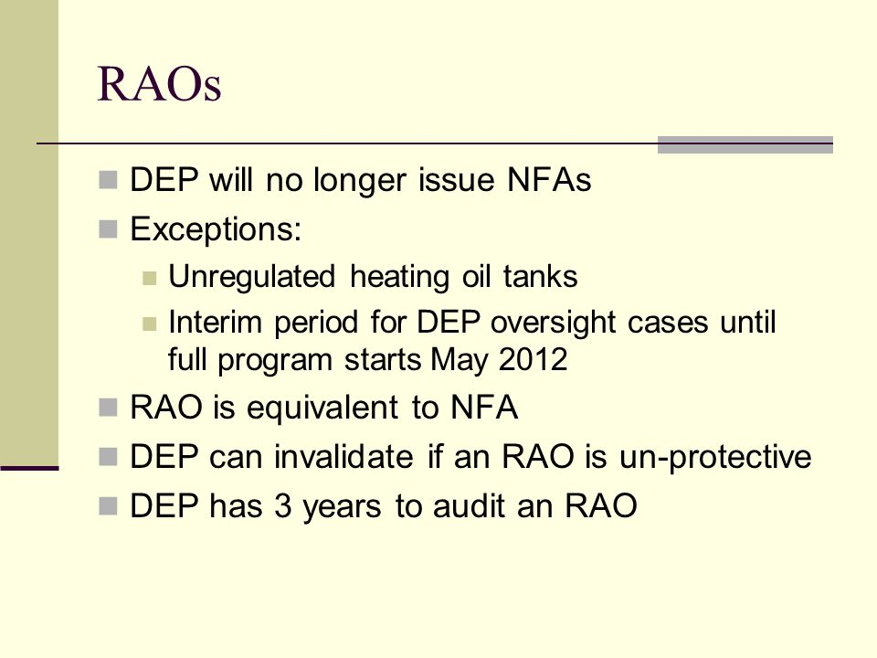 RAOs DEP will no longer issue NFAs Exceptions: Unregulated heating oil tanks Interim period for DEP oversight cases until full program starts May 2012 RAO is equivalent to NFA DEP can invalidate if an RAO is un-protective DEP has 3 years to audit an RAO