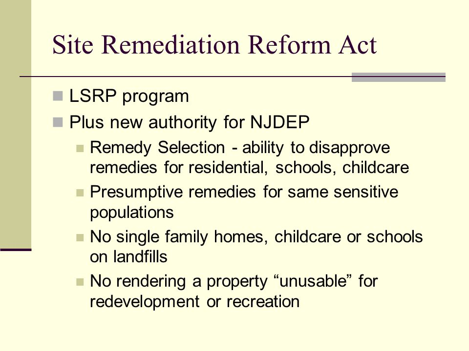 Site Remediation Reform Act LSRP program Plus new authority for NJDEP Remedy Selection - ability to disapprove remedies for residential, schools, childcare Presumptive remedies for same sensitive populations No single family homes, childcare or schools on landfills No rendering a property unusable for redevelopment or recreation