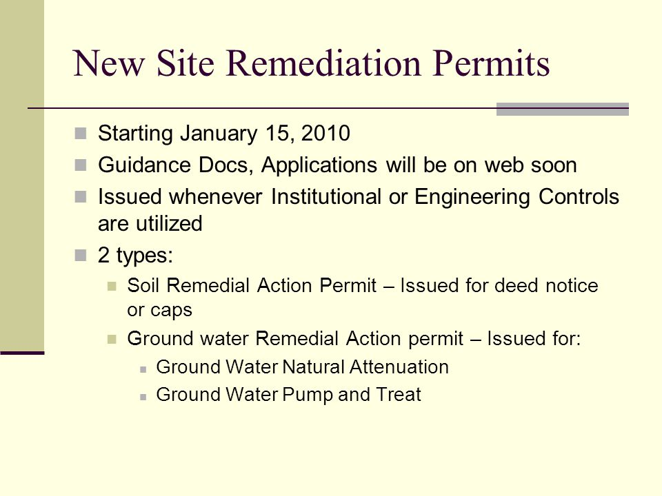 New Site Remediation Permits Starting January 15, 2010 Guidance Docs, Applications will be on web soon Issued whenever Institutional or Engineering Controls are utilized 2 types: Soil Remedial Action Permit – Issued for deed notice or caps Ground water Remedial Action permit – Issued for: Ground Water Natural Attenuation Ground Water Pump and Treat