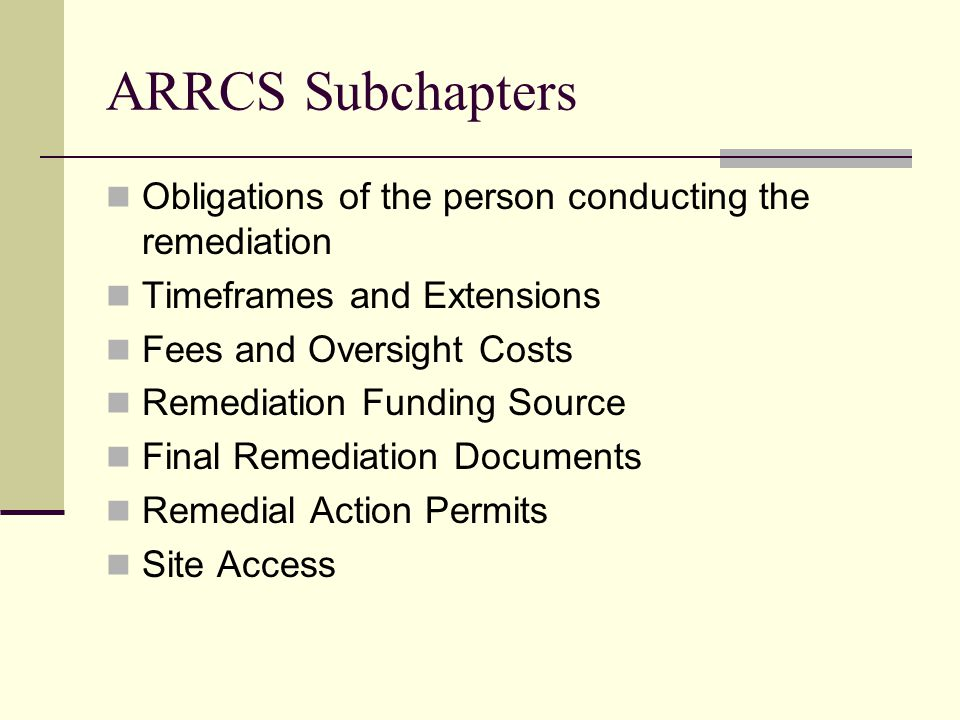 ARRCS Subchapters Obligations of the person conducting the remediation Timeframes and Extensions Fees and Oversight Costs Remediation Funding Source Final Remediation Documents Remedial Action Permits Site Access