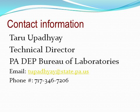 Contact information Taru Upadhyay Technical Director PA DEP Bureau of Laboratories Email: tupadhyay@state.pa.ustupadhyay@state.pa.us Phone #: 717-346-7206