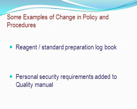 Some Examples of Change in Policy and Procedures Reagent / standard preparation log book Personal security requirements added to Quality manual