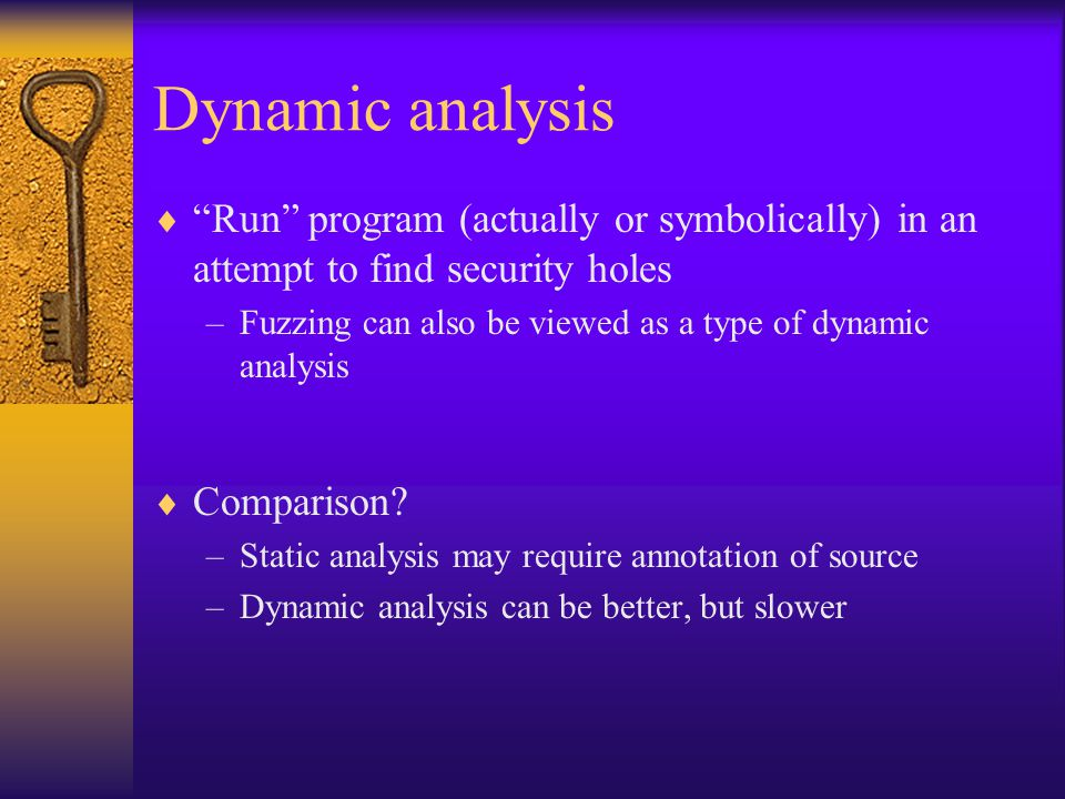 Dynamic analysis  Run program (actually or symbolically) in an attempt to find security holes –Fuzzing can also be viewed as a type of dynamic analysis  Comparison.