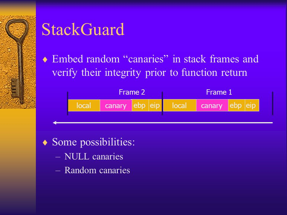 StackGuard  Embed random canaries in stack frames and verify their integrity prior to function return  Some possibilities: –NULL canaries –Random canaries eipebplocalcanaryeipebp local canary Frame 1Frame 2