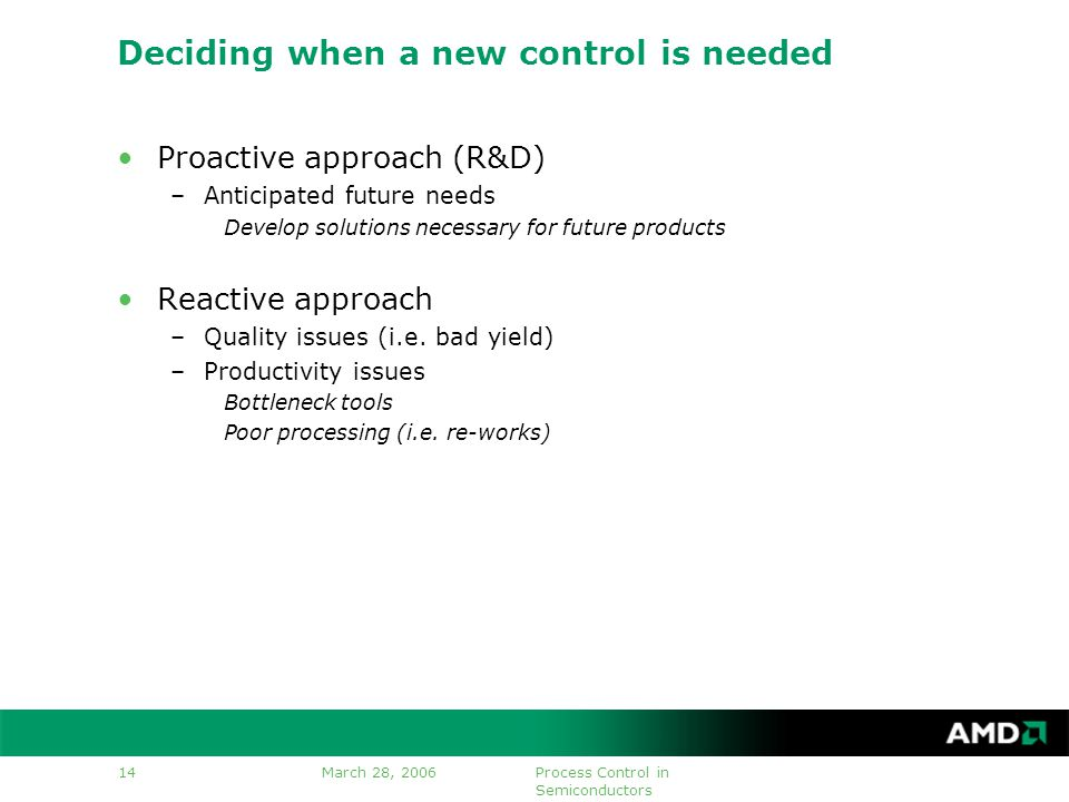 March 28, 2006Process Control in Semiconductors 14 Deciding when a new control is needed Proactive approach (R&D) –Anticipated future needs Develop solutions necessary for future products Reactive approach –Quality issues (i.e.