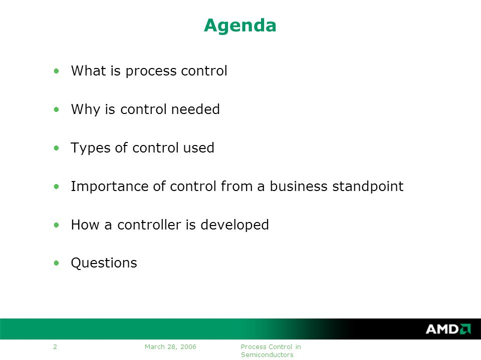 Process Control in Semiconductors 2 Agenda What is process control Why is control needed Types of control used Importance of control from a business standpoint How a controller is developed Questions