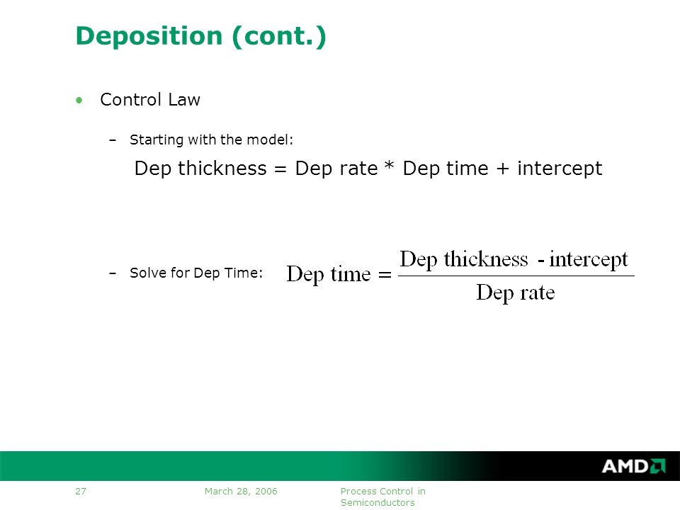 March 28, 2006Process Control in Semiconductors 27 Deposition (cont.) Control Law –Starting with the model: –Solve for Dep Time: Dep thickness = Dep rate * Dep time + intercept