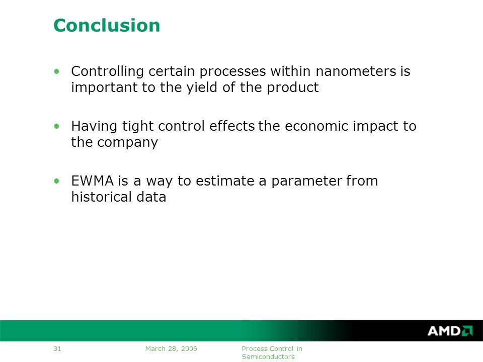 March 28, 2006Process Control in Semiconductors 31 Conclusion Controlling certain processes within nanometers is important to the yield of the product Having tight control effects the economic impact to the company EWMA is a way to estimate a parameter from historical data
